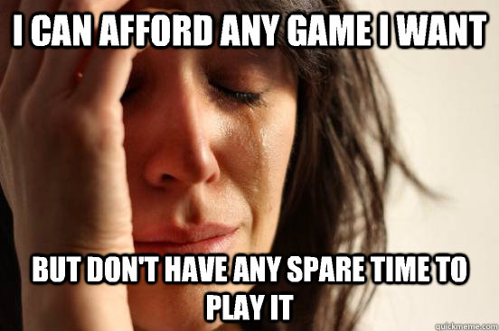 I can afford any game I want But don't have any spare time to play it - I can afford any game I want But don't have any spare time to play it  First World Problems