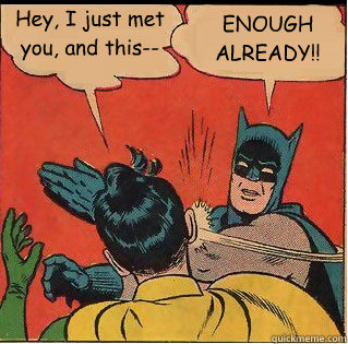 Hey, I just met you, and this-- ENOUGH ALREADY!! - Hey, I just met you, and this-- ENOUGH ALREADY!!  Slappin Batman