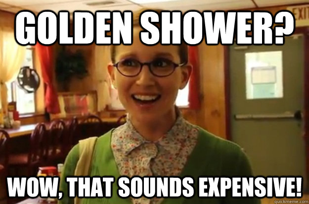 Golden SHower? Wow, that sounds expensive! - Golden SHower? Wow, that sounds expensive!  Sexually Oblivious Female