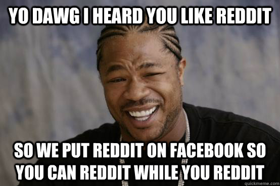 YO DAWg I heard you like reddit SO WE PUT reddit on facebook so you can reddit while you reddit