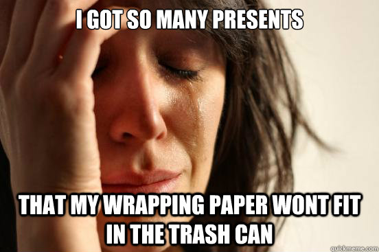 I got so many presents That my wrapping paper wont fit in the trash can - I got so many presents That my wrapping paper wont fit in the trash can  First World Problems