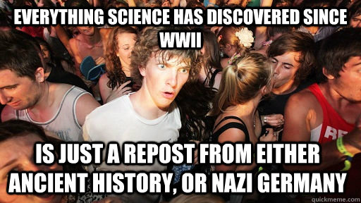 everything science has discovered since WWII is just a repost from either ancient history, or nazi germany - everything science has discovered since WWII is just a repost from either ancient history, or nazi germany  Sudden Clarity Clarence