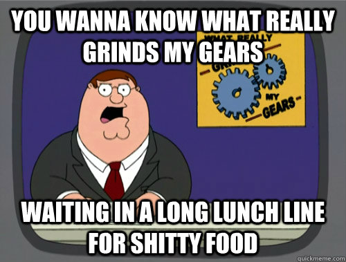 you wanna know what really grinds my gears Waiting in a long lunch line for shitty food - you wanna know what really grinds my gears Waiting in a long lunch line for shitty food  Grinds my gears