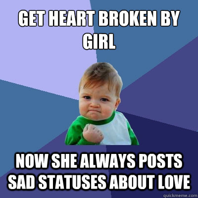 Get heart broken by girl now she always posts sad statuses about love - Get heart broken by girl now she always posts sad statuses about love  Success Kid