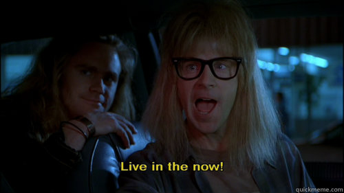 a5522d1db0252c5ecefba349f9dab2c48089f0821deaf63da8f86e0782228069 stop torturing yourself, man! live in the now!! garth algar,Live Now Meme