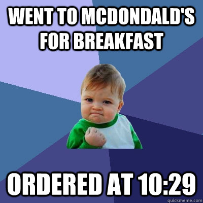 Went to McDondald's for breakfast Ordered at 10:29 - Went to McDondald's for breakfast Ordered at 10:29  Success Kid