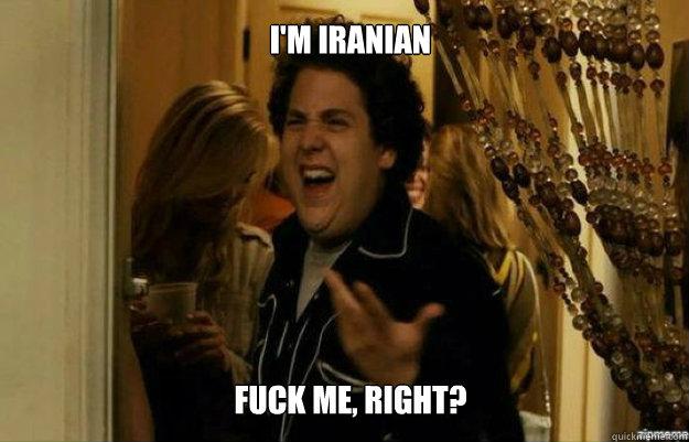 I'm iranian  FUCK ME, RIGHT? - I'm iranian  FUCK ME, RIGHT?  fuck me right