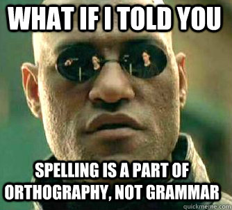 what if i told you Spelling is a part of orthography, not grammar - what if i told you Spelling is a part of orthography, not grammar  Matrix Morpheus
