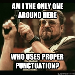 Am i the only one around here Who uses proper punctuation? - Am i the only one around here Who uses proper punctuation?  Misc