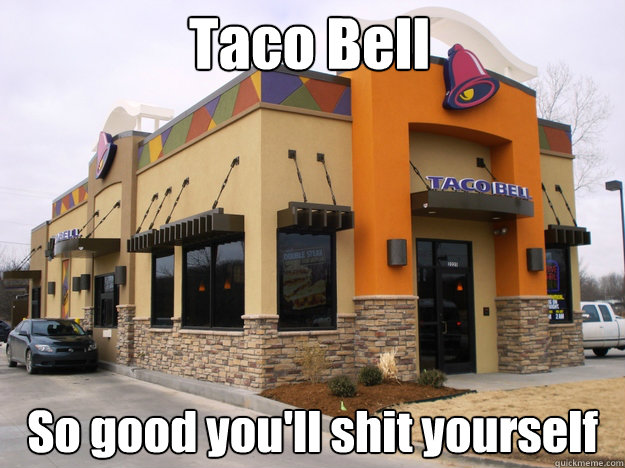 Taco Bell  So good you'll shit yourself