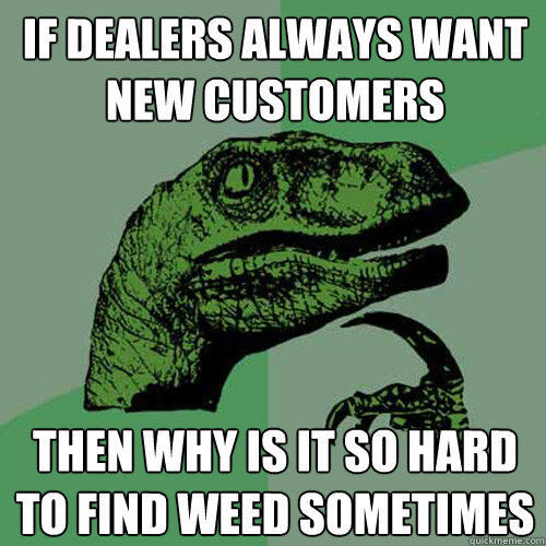If dealers always want new customers then why is it so hard to find weed sometimes - If dealers always want new customers then why is it so hard to find weed sometimes  Philosoraptor
