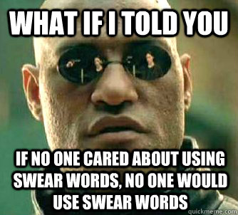 What if i told you If no one cared about using swear words, no one would use swear words - What if i told you If no one cared about using swear words, no one would use swear words  What if I told you