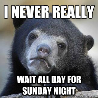 I never really wait all day for Sunday night - I never really wait all day for Sunday night  Confession Bear