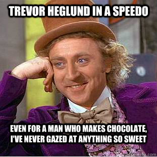Trevor Heglund in a speedo Even for a man who makes chocolate, I've never gazed at anything so sweet - Trevor Heglund in a speedo Even for a man who makes chocolate, I've never gazed at anything so sweet  Condescending Wonka