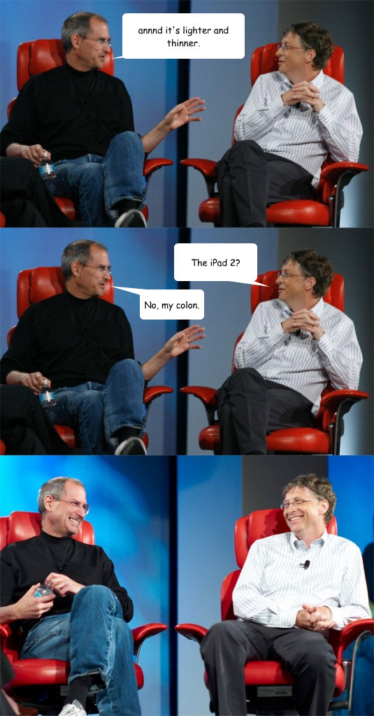 annnd it's lighter and thinner. The iPad 2? No, my colon. - annnd it's lighter and thinner. The iPad 2? No, my colon.  Steve Jobs vs Bill Gates