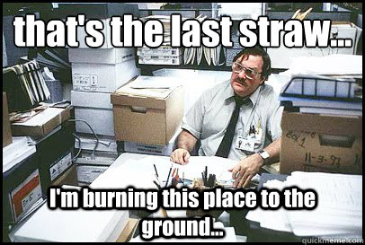 that's the last straw... I'm burning this place to the ground... - that's the last straw... I'm burning this place to the ground...  Office Space Milton