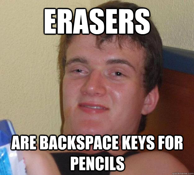 erasers are backspace keys for pencils - erasers are backspace keys for pencils  10 Guy