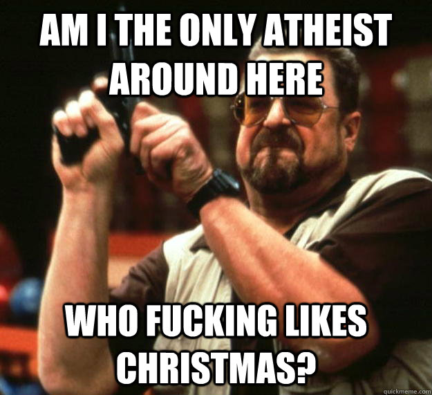 AM I THE ONLY ATHEIST AROUND HERE WHO FUCKING LIKES CHRISTMAS?  - AM I THE ONLY ATHEIST AROUND HERE WHO FUCKING LIKES CHRISTMAS?   Angry Walter