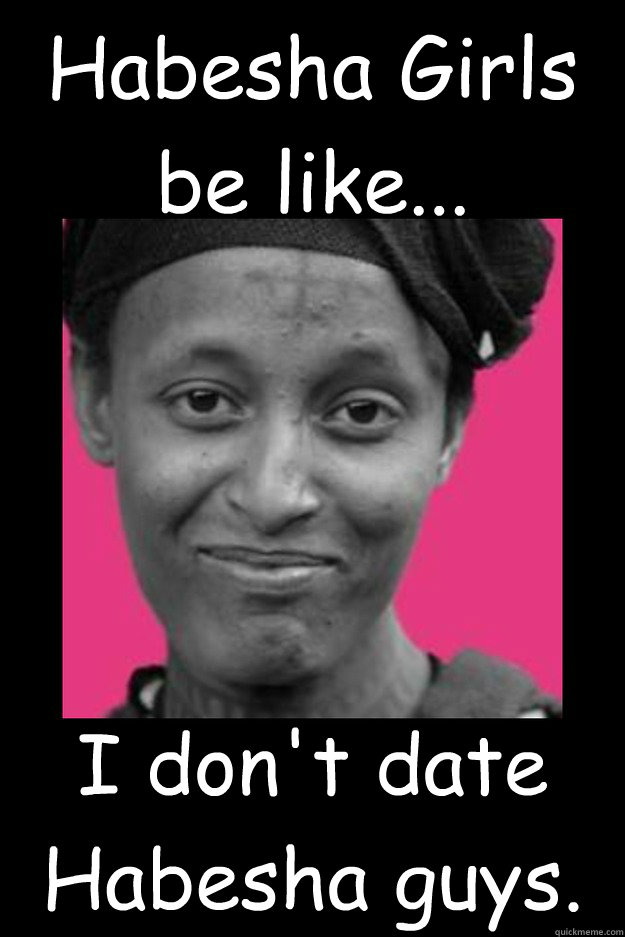 Habesha Girls be like... I don't date Habesha guys.  - Habesha Girls be like... I don't date Habesha guys.   Habesha Girls