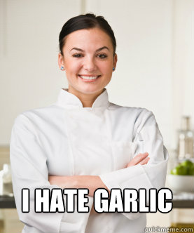 I hate garlic