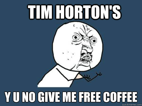 Tim horton's y u no give me free coffee - Tim horton's y u no give me free coffee  Y U No