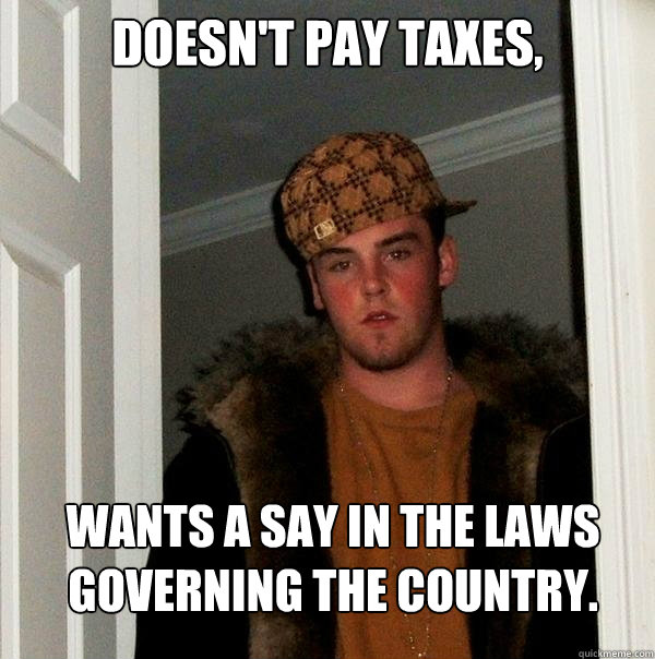 Doesn't pay taxes, Wants a say in the laws governing the country. - Doesn't pay taxes, Wants a say in the laws governing the country.  Scumbag Steve