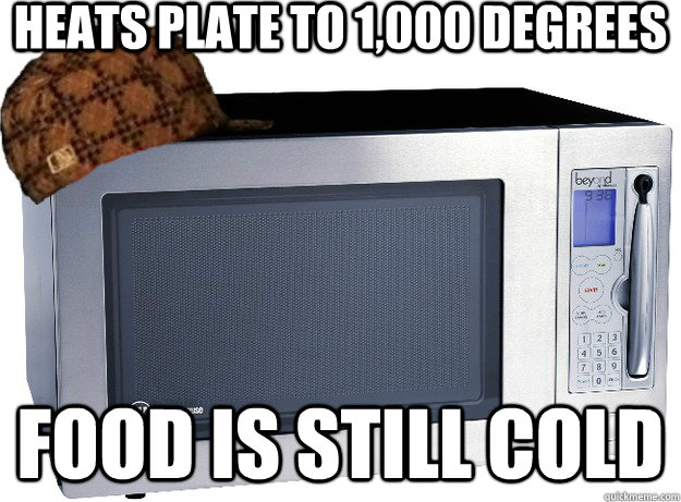 Heats plate to 1,000 degrees Food is still cold  Scumbag Microwave