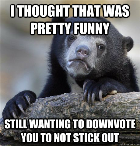 I thought that was pretty funny Still wanting to downvote you to not stick out - I thought that was pretty funny Still wanting to downvote you to not stick out  Confession Bear