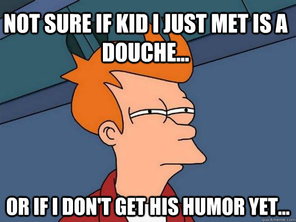 Not sure if kid i just met is a douche... Or if i don't get his humor yet... - Not sure if kid i just met is a douche... Or if i don't get his humor yet...  Futurama Fry