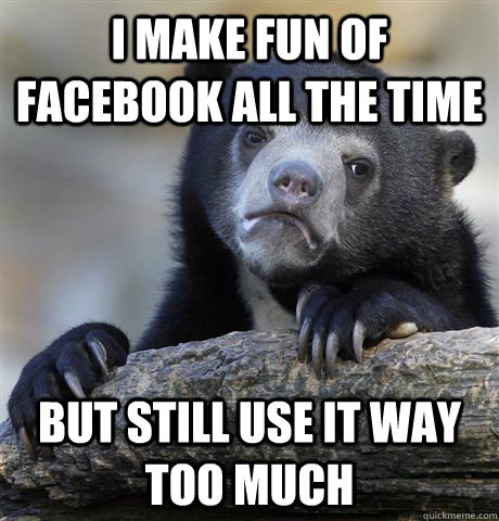 I make fun of facebook all the time but still use it way too much - I make fun of facebook all the time but still use it way too much  Confession Bear