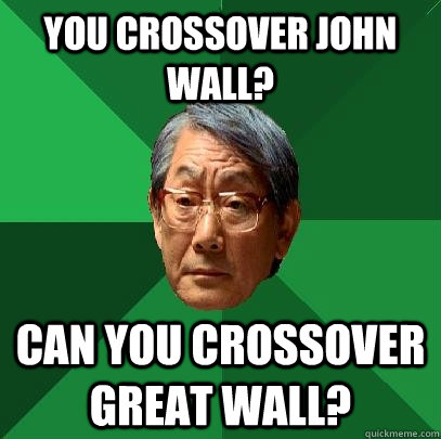 you crossover john wall? can you crossover Great wall?  High Expectations Asian Father