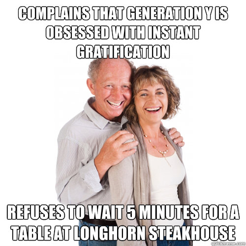 Complains that Generation Y is obsessed with instant gratification Refuses to wait 5 minutes for a table at Longhorn Steakhouse  Scumbag Baby Boomers