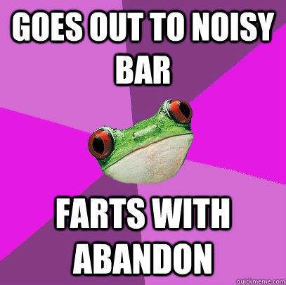 Goes out to noisy bar Farts with abandon