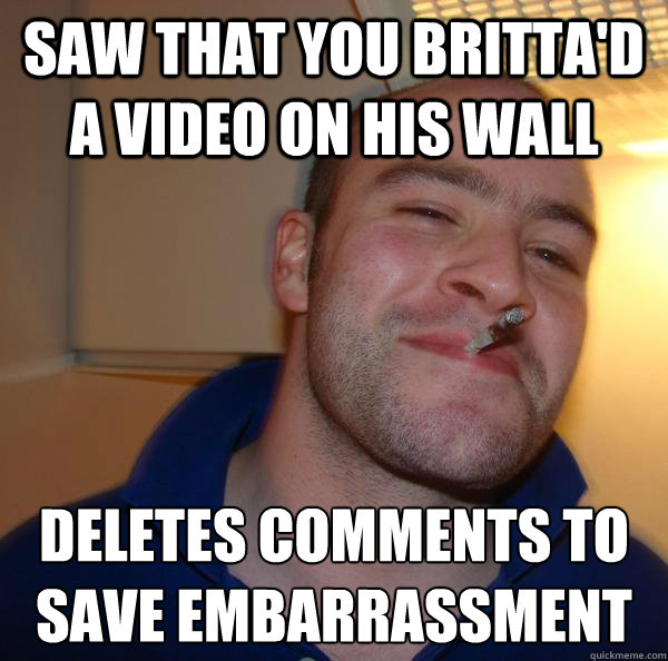 Saw that you Britta'd a video on his wall Deletes comments to save embarrassment  - Saw that you Britta'd a video on his wall Deletes comments to save embarrassment   Misc