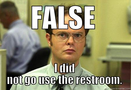 FALSE I DID NOT GO USE THE RESTROOM. Dwight