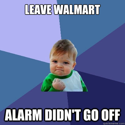 Leave WalMart Alarm didn't go off - Leave WalMart Alarm didn't go off  Success Kid