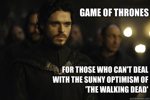 GAME of THRONES For those who can't deal with the sunny optimism of 'The Walking Dead'