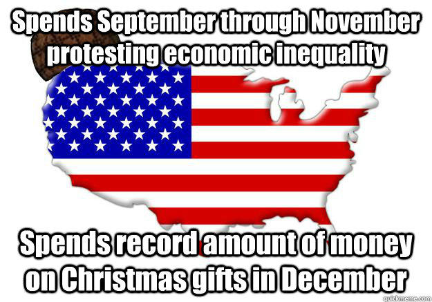 Spends September through November protesting economic inequality Spends record amount of money on Christmas gifts in December - Spends September through November protesting economic inequality Spends record amount of money on Christmas gifts in December  Scumbag america