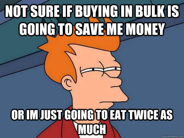 not sure if buying in bulk is going to save me money or im just going to eat twice as much - not sure if buying in bulk is going to save me money or im just going to eat twice as much  Futurama Fry