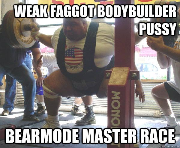 bodybuilder pussy bearmode master race  weak faggot bodybuilder