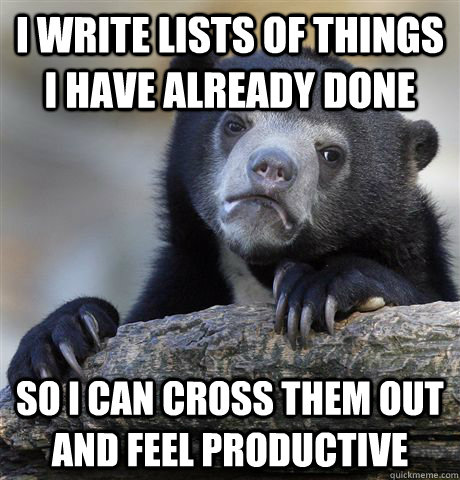 I write lists of things i have already done so i can cross them out and feel productive - I write lists of things i have already done so i can cross them out and feel productive  Confession Bear
