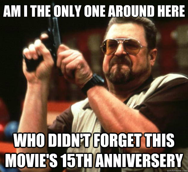 Am I the only one around here who didn't forget this movie's 15th anniversery - Am I the only one around here who didn't forget this movie's 15th anniversery  Misc