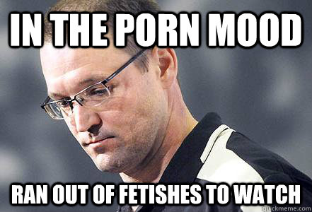 in the porn mood ran out of fetishes to watch - in the porn mood ran out of fetishes to watch  First World Bylsma Problems