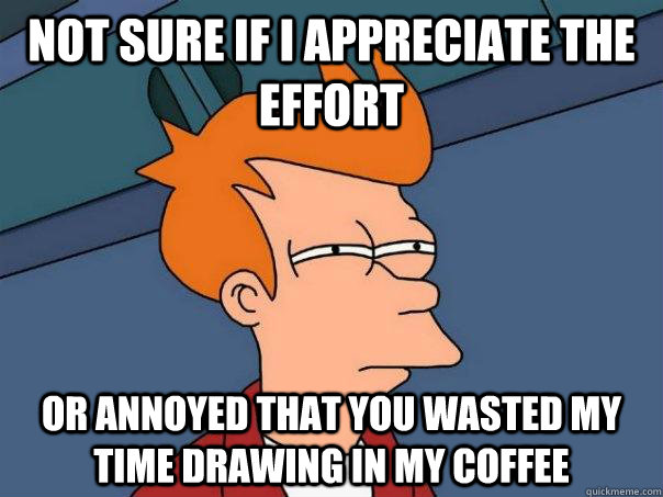 Not sure if I appreciate the effort Or annoyed that you wasted my time drawing in my coffee - Not sure if I appreciate the effort Or annoyed that you wasted my time drawing in my coffee  Futurama Fry