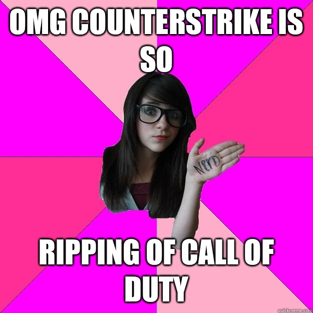 OMG counterstrike is so Ripping of call of duty  Idiot Nerd Girl
