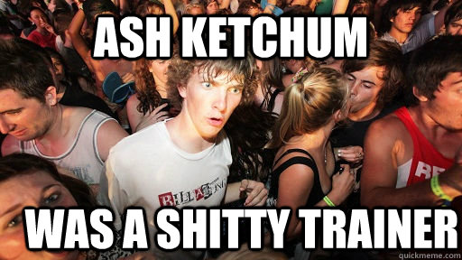Ash ketchum was a shitty trainer - Ash ketchum was a shitty trainer  Sudden Clarity Clarence