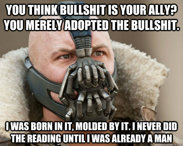 You think bullshit is your ally?  You merely adopted the bullshit. I was born in it, molded by it. I never did the reading until i was already a man - You think bullshit is your ally?  You merely adopted the bullshit. I was born in it, molded by it. I never did the reading until i was already a man  Bane Connery