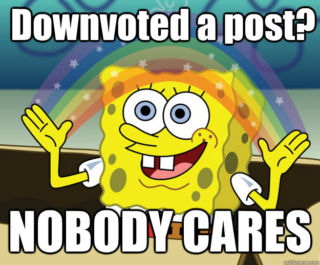 Downvoted a post? NOBODY CARES