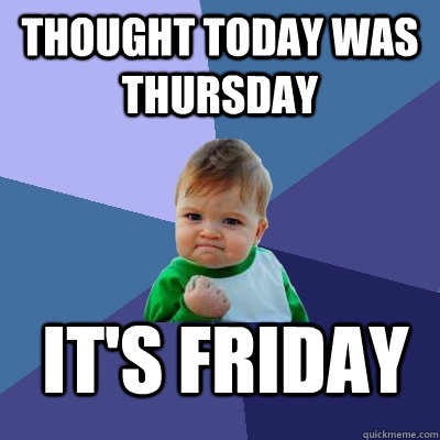 Thought today was Thursday It's Friday - Thought today was Thursday It's Friday  Success Kid