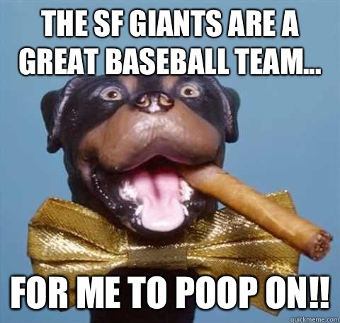 The Sf Giants Are A Great Baseball Team For Me To Poop On
